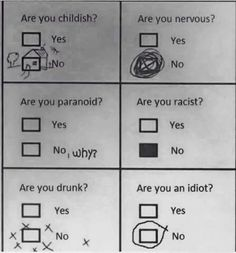 Yes/No questions answered in kind. Are you childish? Are you nervous? Are you paranoid? Are you racist? Are you drunk? Are you an idiot?