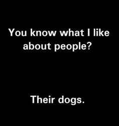 You know what I like about people? Their dogs. - Funny Dog Quotes - You know what I like about people? Their dogs. The post You know what I like about people? Their dogs. appeared first on Gag Dad. I Love Dogs, Puppy Love, Statements, Yorkies, Dog Mom, Dog Life, Pitbull, The Best, I Laughed