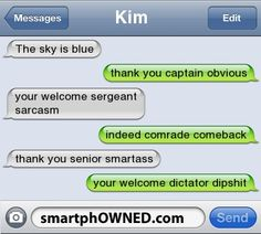 - KimThe sky is bluethank you captain obviousyour welcome sergeant sarcasmindeed comrade comebackthank you senior smartassyour welcome dictator dipshit