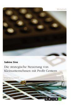 Die strategische Steuerung von Kleinunternehmen mit Profit Centern GRIN: http://grin.to/tRImQ Amazon: http://grin.to/YgxDR