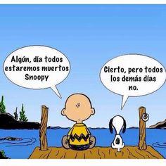 〽️ Algún, día todos estaremos muertos Snoopy.... Cierto, pero todos los demás días no.