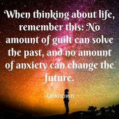 """""""When thinking about life, remember this: No amount of guilt can solve the past, and no amount of anxiety can change the future."""" - Unknown ."""
