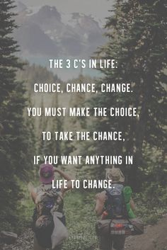 The 3 C's in life:  Choice.  Chance.  Change.  You make the Choice, to take the Chance, if you want anything in life to Change.