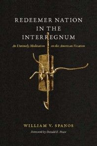 Redeemer Nation in the Interregnum: An Untimely Meditation on the American Vocation, by William V. Spanos, foreword by Donald E. Pease