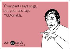 Your pants says yoga, but your ass says McDonalds.