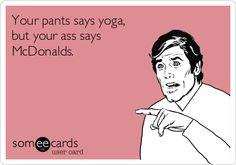 Your pants says yoga, but your ass says McDonalds.