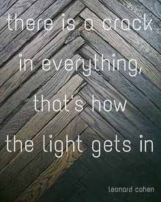 There is a crack in everything, that's how the light gets in  leonard cohen  quote