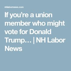 If you're a union member who might vote for Donald Trump… | NH Labor News