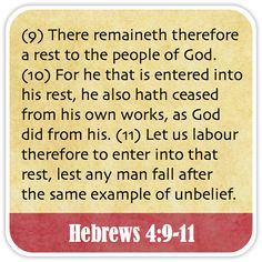 Hebrews 4:9-11 - There remaineth therefore a rest to the people of God. For he that is entered into his rest, he also hath ceased from his own works, as God did from his. Let us labour therefore to enter into that rest, lest any man fall after the same example of unbelief.