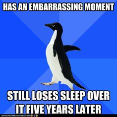 Has an embarrassing moment. Still loses sleep over it five years later. Gah I need serious help!