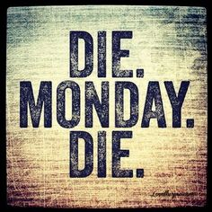Die Monday Die quotes monday