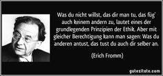 Was du nicht willst, das dir man tu, das füg' auch keinem andern zu, lautet eines der grundlegenden Prinzipien der Ethik. Aber mit gleicher Berechtigung kann man sagen: Was du anderen antust, das tust du auch dir selber an. (Erich Fromm)