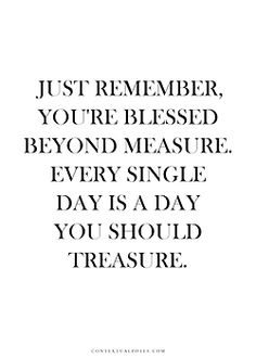 Just remember. You're blessed beyond measure. Every single day is a day you should treasure.