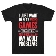I just want to play video games and ignore all of my adult problems t-shirt. Nerdy Shirts, Cool Shirts, Funny Shirts, Awesome Shirts, T-shirt Gamer, Gamer Humor, Girl Gamer, Goodies Manga, Game Tester Jobs
