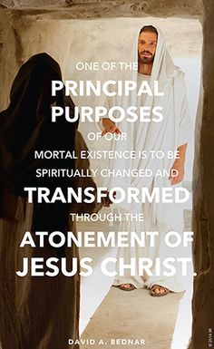 """One of the principal purposes of our mortal existence is to be spiritually changed and transformed through the Atonement of Jesus Christ."" —Elder David A. Bednar, ""Ye Must Be Born Again."""