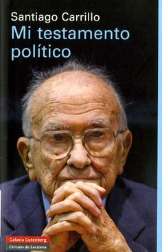 Carrillo, Santiago (1915-2012) Mi testamento político / Santiago Carrillo. -- 1.ª ed. – Barcelona : Galaxia Gutenberg, 2012. 365 p. : il. ; 22 cm. – (Ensayo). D. L. B. 25521-2012. – ISBN 978-84-15472-31-5.