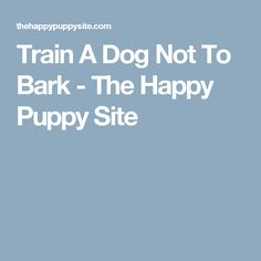 Train A Dog Not To Bark - The Happy Puppy Site