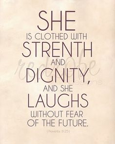 Proverbs 31:25    pretty sure the future has been my biggest fear, with so many unknowns...gotta start quoting this every day!!