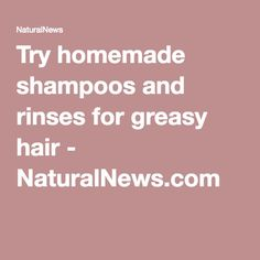 Try homemade shampoos and rinses for greasy hair - NaturalNews.com