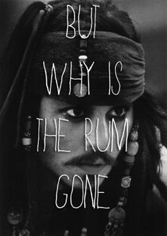 """Pirates of the Caribbean """"But why is the rum gone?"""" Captain Jack Sparrow (Johnny Depp)"""
