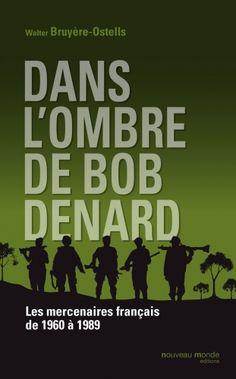 Dans l'ombre de Bob Denard... Les mercenaires français de 1960 à 1989...
