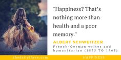 """""""Happiness? That's nothing more than health and a poor memory.""""   - ALBERT SCHWEITZER (1875 TO 1965) French-German writer and humanitarian"""
