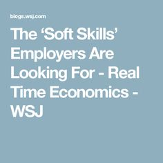 The 'Soft Skills' Employers Are Looking For - Real Time Economics - WSJ