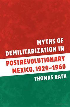 Myths of Demilitarization in Postrevolutionary Mexico, 1920-1960 - Thomas G. Rath - Google Books