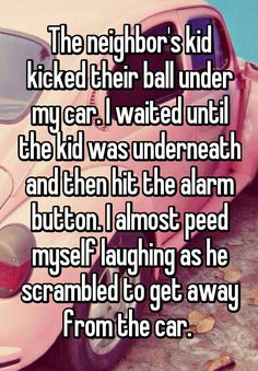 """The neighbor's kid kicked their ball under my car. I waited until the kid was underneath and then hit the alarm button. I almost peed myself laughing as he scrambled to get away from the car. """