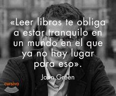 """""""Leer te obliga a estar tranquilo en un mundo en el que ya no hay lugar para eso"""" John Green"""