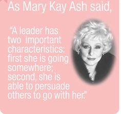 """Mary Kay Ash said, """"A leader has two important characteristics: first she is going somewhere; secondly she is able to persuade others to go with her. Mary Kay Ash Quotes, Selling Mary Kay, Mary Kay Cosmetics, Beauty Consultant, Mary Kay Makeup, One In A Million, Inspirational Quotes, Feelings, Sayings"""