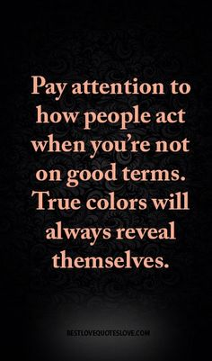 Pay attention to how people act when you're not on good terms. True colors will always reveal themselves.
