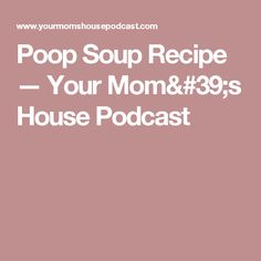 Poop Soup Recipe — Your Mom's House Podcast