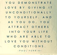 You demonstrate love by giving it unconditionally to yourself, and is you do, you attract others into your life who are able to love you without conditions.