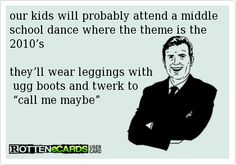"our kids will probably attend a middle school dance where the theme is the 2010's they'll wear leggings with  ugg boots and twerk to  ""call me maybe"""