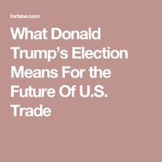 What Donald Trump's Election Means For the Future Of U.S. Trade