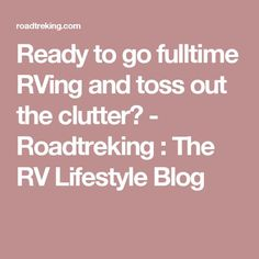 Ready to go fulltime RVing and toss out the clutter? - Roadtreking : The RV Lifestyle Blog