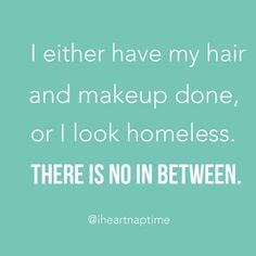 I either have my hair and makeup done, or I look homeless. There is no in between.