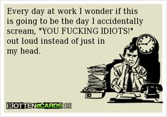 """Every day at work I wonder if this is going to be the day I accidentally scream, """"YOU FUCKING IDIOTS!"""" out loud instead of just my head. #ecards"""
