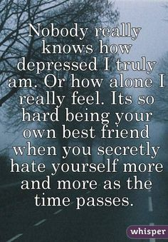 Nobody really knows how depressed I truly am. Or how alone I really feel.
