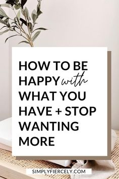 If you don't know how to be happy with what you have, then it's unlikely that anything you buy will make you any happier. Learn how to stop wanting more.