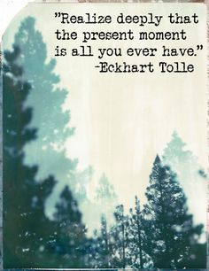 Realize deeply that the present moment is all you ever have. ~Eckhart Tolle
