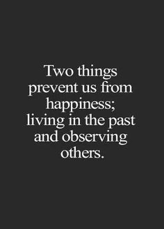 Two things prevent us from happiness; living in the past and observing others. #wisdom #affirmations