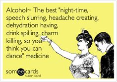 Alcohol~ The best 'night-time, speech slurring, headache creating, dehydration having, drink spilling, charm killing, so you think you can dance' medicine.