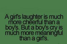 Girls laugh makes you smile. But boys tears makes you sad.