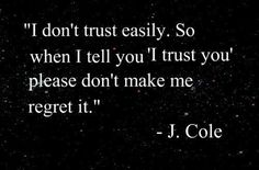 I don't trust easily. So when i tell you 'i trust you' please don't make me regret it. - J Cole Picture Quotes Trust Quotes, Quotable Quotes, Quotes To Live By, Me Quotes, Funny Quotes, Lyric Quotes, Famous Quotes, The Words, Cool Words