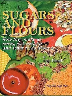 Sugars and Flours : How They Make Us Crazy, Sick, and Fat and What to Do