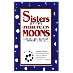 """""""Sisters of the Thirteen Moons : Rituals Celebrating Women's Lives"""" My friends mom co-wrote this book.  I love the simple, yet meaningful rituals they describe."""