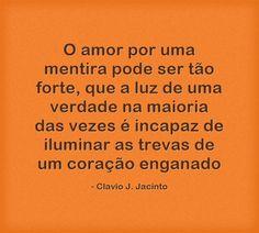O amor por uma mentira pode ser tão forte, que a luz de uma verdade na maioria das vezes é incapaz de iluminar as trevas de um coração enganado
