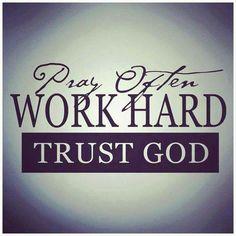 Pray often. Work hard.  Trust God.